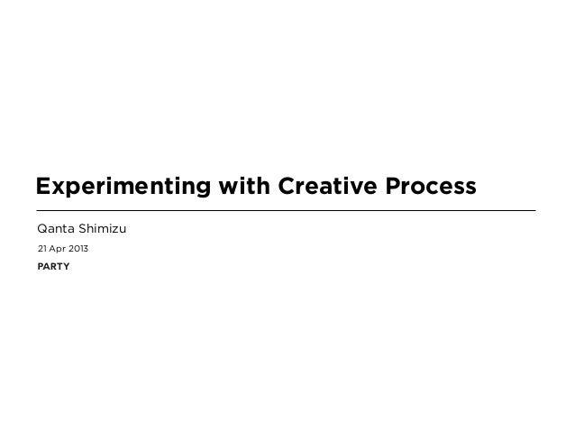 21 Apr 2013Experimenting with Creative ProcessQanta Shimizu