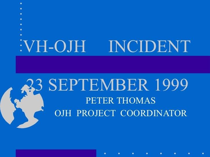 VH-OJH   INCIDENT   23 SEPTEMBER 1999 PETER THOMAS OJH  PROJECT  COORDINATOR