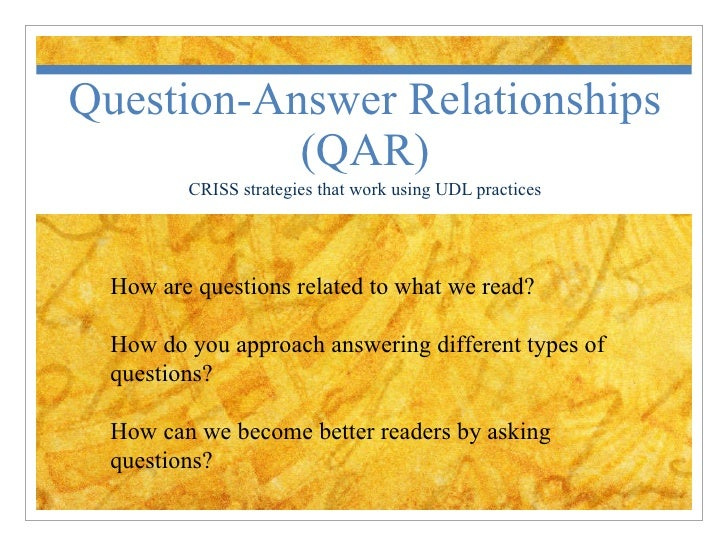 Question-Answer Relationships (QAR) CRISS strategies that work using UDL practices How are questions related to what we re...