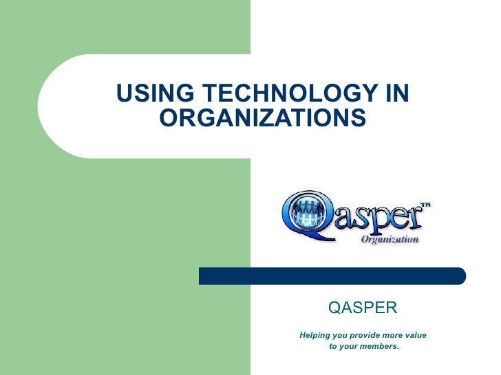 USING TECHNOLOGY IN ORGANIZATIONS QASPER Helping you provide more value to your members.