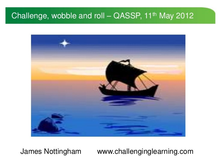 Challenge, wobble and roll – QASSP, 11th May 2012  James Nottingham     www.challenginglearning.com