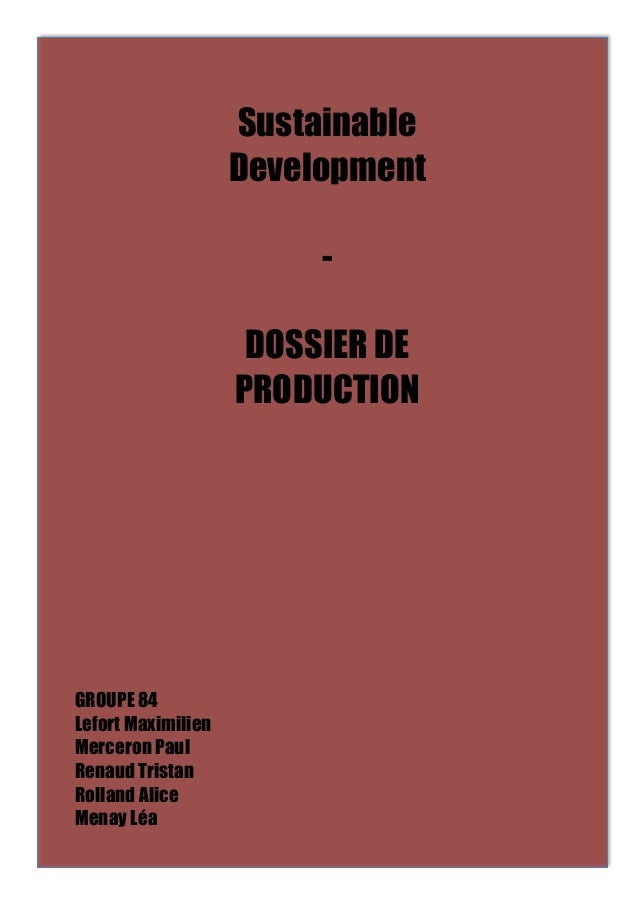 Sustainable  Development  -  DOSSIER DE  PRODUCTION  GROUPE 84  Lefort Maximilien  Merceron Paul  Renaud Tristan  Rolland ...