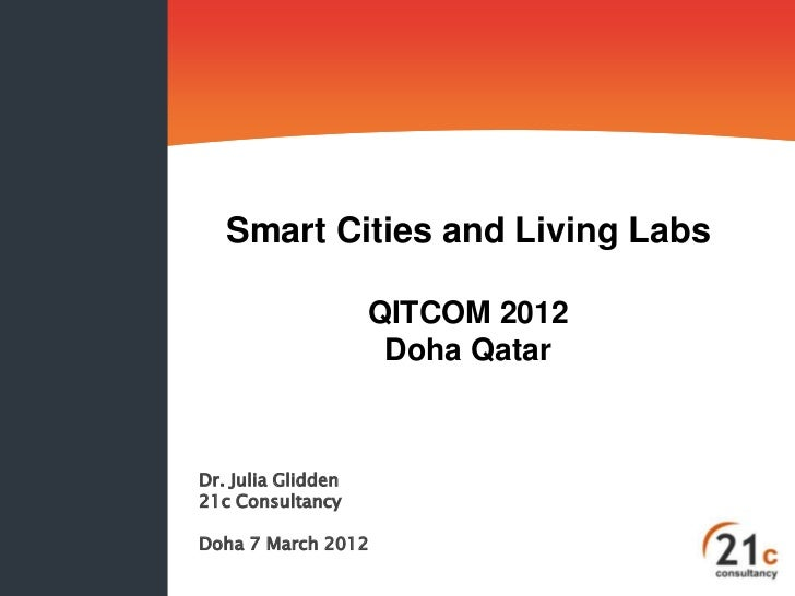 Smart Cities and Living Labs                    QITCOM 2012                     Doha QatarDr. Julia Glidden21c Consultancy...