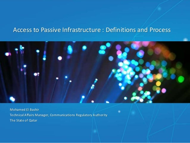 Access to Passive Infrastructure : Definitions and Process Mohamed El Bashir Technical Affairs Manager, Communications Reg...