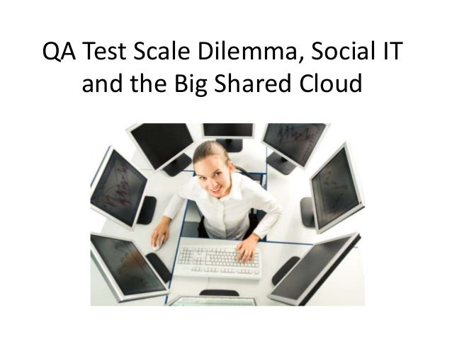 QA Test Scale Dilemma, Social IT   and the Big Shared Cloud