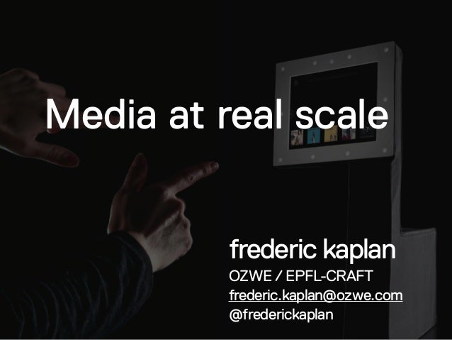 Media at real scale frederic kaplan OZWE / EPFL-CRAFT frederic.kaplan@ozwe.com @frederickaplan