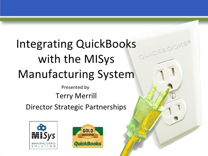 Integrating QuickBooks with the MISys Manufacturing System Presented by   Terry Merrill  Director Strategic Partnerships