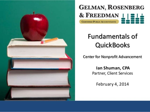 Fundamentals of QuickBooks Center for Nonprofit Advancement  Ian Shuman, CPA Partner, Client Services  February 4, 2014