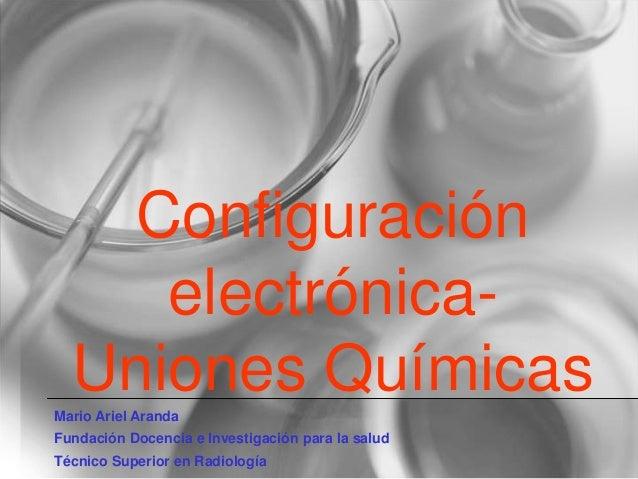 Configuración electrónica- Uniones QuímicasMario Ariel Aranda Fundación Docencia e Investigación para la salud Técnico Sup...