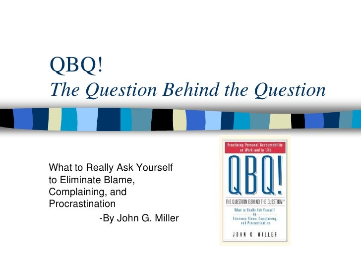 QBQ! The Question Behind the Question   What to Really Ask Yourself to Eliminate Blame, Complaining, and Procrastination  ...