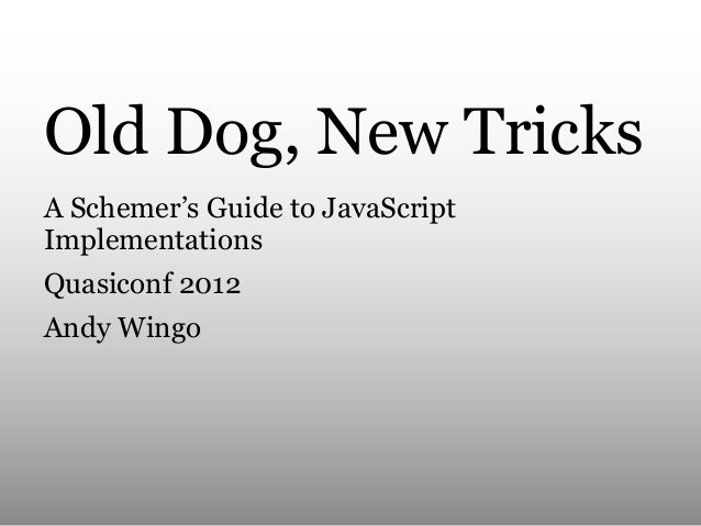Old Dog, New Tricks A Schemer's Guide to JavaScript Implementations Quasiconf 2012 Andy Wingo