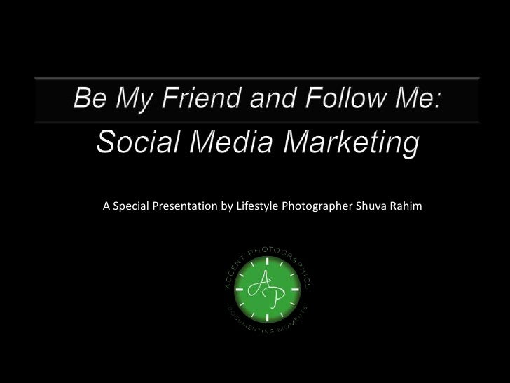 Be My Friend and Follow Me:<br />Social Media Marketing<br />A Special Presentation by Lifestyle Photographer Shuva Rahim<...