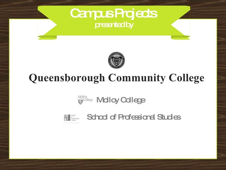 Campus Projects  presented by Queensborough Community College School of Professional Studies Molloy College