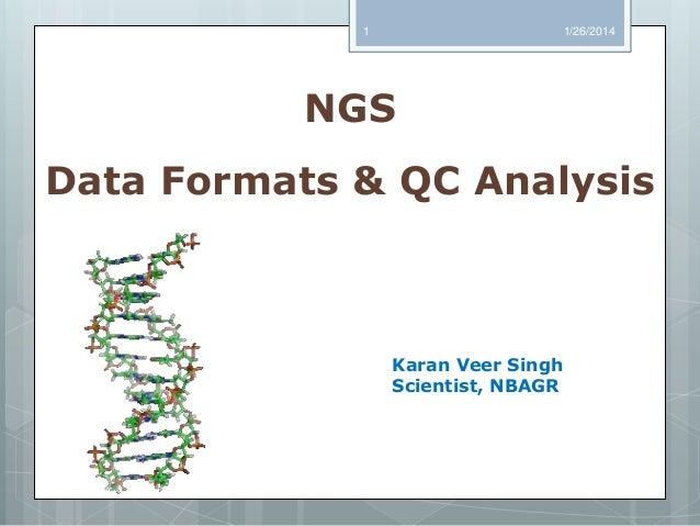 1  1/26/2014  NGS Data Formats & QC Analysis  Karan Veer Singh Scientist, NBAGR
