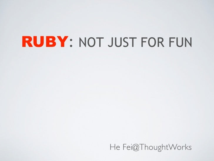 RUBY: NOT JUST FOR FUN           He Fei@ThoughtWorks