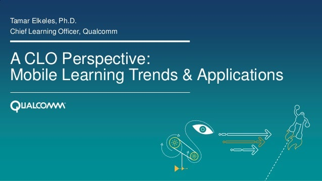 A CLO Perspective: Mobile Learning Trends & Applications Tamar Elkeles, Ph.D. Chief Learning Officer, Qualcomm
