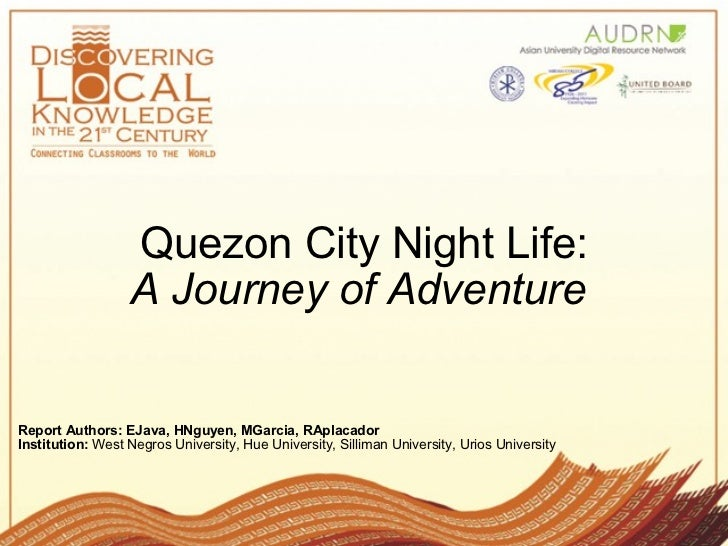 Quezon City Night Life: A Journey of Adventure   Report Authors: EJava, HNguyen, MGarcia, RAplacador   Institution:  West ...