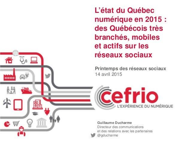 Printemps des réseaux sociaux 14 avril 2015 L'état du Québec numérique en 2015 : des Québécois très branchés, mobiles et a...