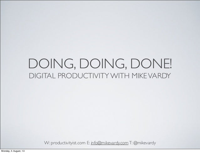 DOING, DOING, DONE! DIGITAL PRODUCTIVITY WITH MIKEVARDY W: productivityist.com E: info@mikevardy.comT: @mikevardy Monday, ...