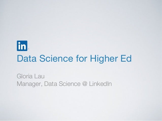 Data Science for Higher Ed Gloria Lau Manager, Data Science @ LinkedIn