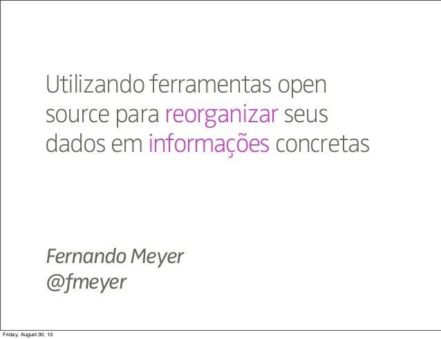 FernandoMeyer @fmeyer Utilizando ferramentas open source para reorganizar seus dados em informações concretas Friday, Augu...