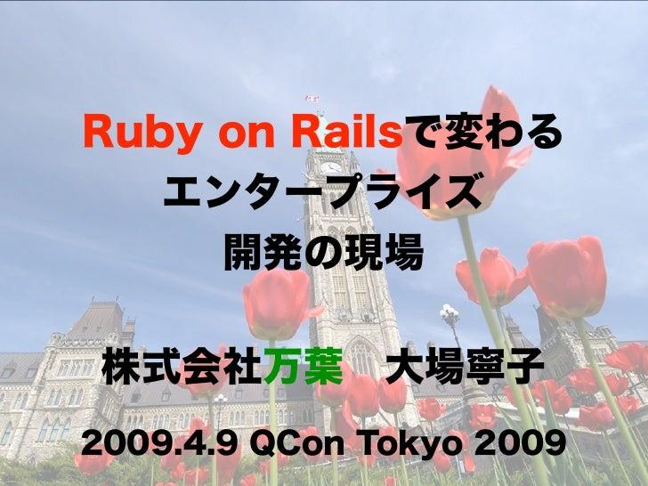 Ruby on Railsで変わる   エンタープライズ     開発の現場 株式会社万葉大場寧子2009.4.9 QCon Tokyo 2009