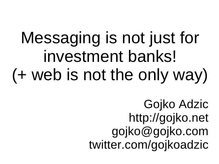 Messaging is not just for     investment banks! (+ web is not the only way)                       Gojko Adzic             ...