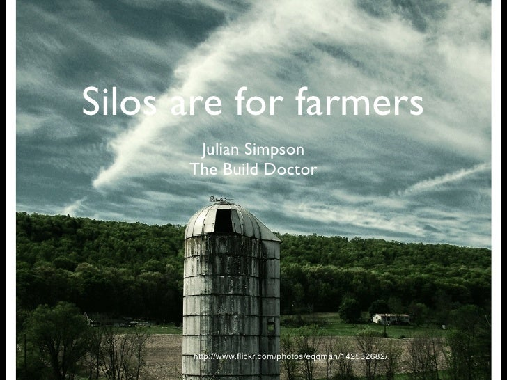 Silos are for farmers        Julian Simpson       The Build Doctor           http://www.flickr.com/photos/eqqman/142532682/