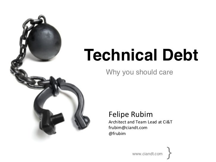 Technical Debt!  Why you should care!   	     Felipe	  Rubim	     Architect	  and	  Team	  Lead	  at	  Ci&T	     frubim@ci...