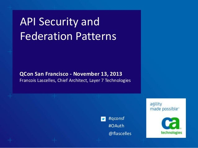 API Security and Federation Patterns QCon San Francisco - November 13, 2013 Francois Lascelles, Chief Architect, Layer 7 T...
