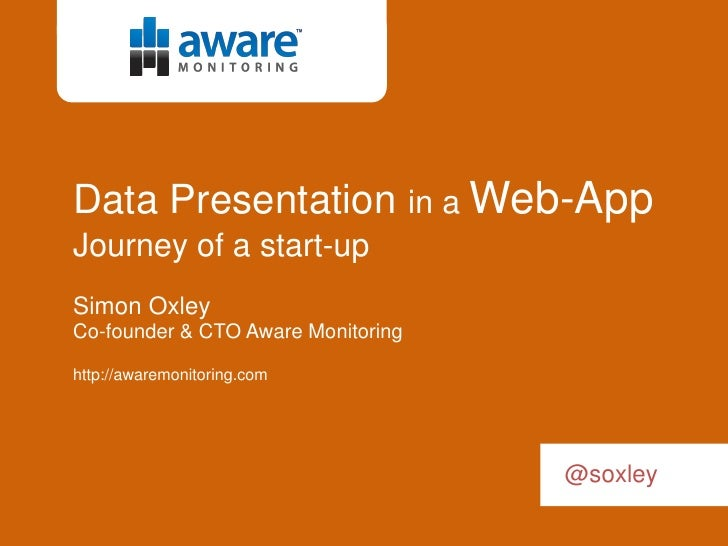 Data Presentation in a Web-App Journey of a start-up Simon Oxley Co-founder & CTO Aware Monitoring  http://awaremonitoring...