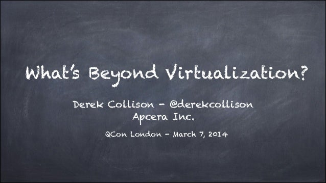 What's Beyond Virtualization? Derek Collison - @derekcollison Apcera Inc. QCon London - March 7, 2014