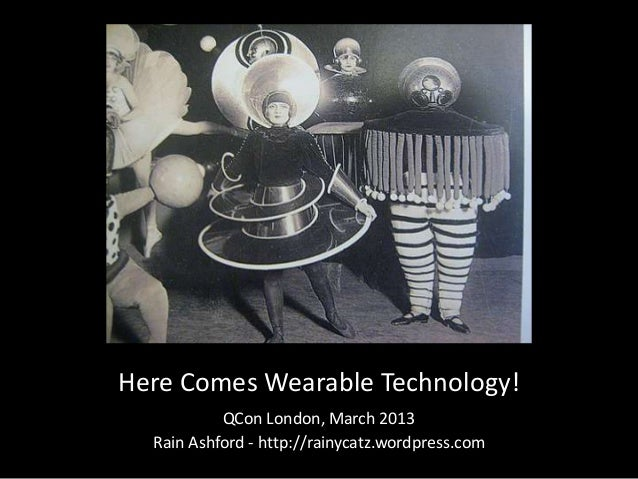 Here Comes Wearable Technology!           QCon London, March 2013  Rain Ashford - http://rainycatz.wordpress.com