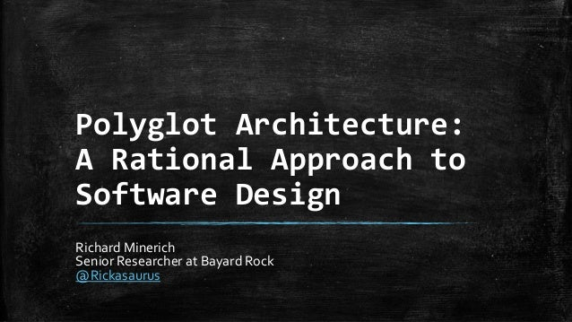 Polyglot Architecture: A Rational Approach to Software Design Richard Minerich Senior Researcher at Bayard Rock @Rickasaur...