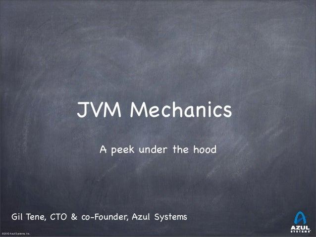 JVM Mechanics A peek under the hood  Gil Tene, CTO & co-Founder, Azul Systems ©2012 Azul Systems, Inc.