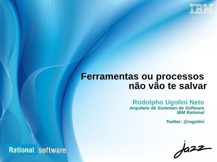 Ferramentas ou processos         não vão te salvar           Rodolpho Ugolini Neto          Arquiteto de Sistemas de Softw...
