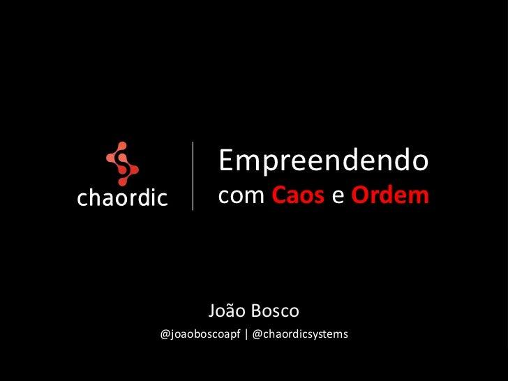 Empreendendo         com Caos e Ordem        João Bosco@joaoboscoapf | @chaordicsystems