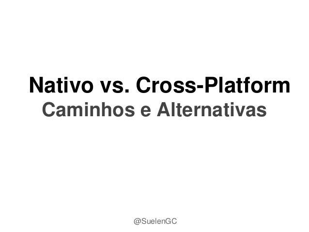 Nativo vs. Cross-Platform Caminhos e Alternativas @SuelenGC