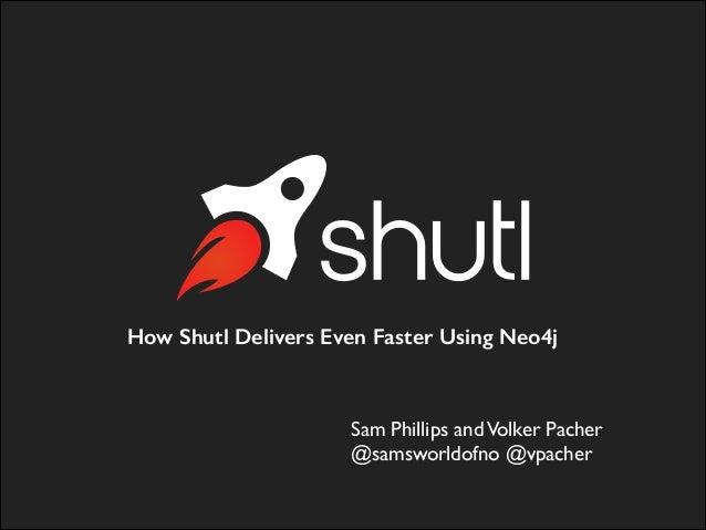 How Shutl Delivers Even Faster Using Neo4j Sam Phillips andVolker Pacher  @samsworldofno @vpacher