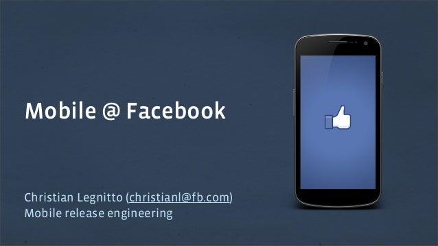 Mobile @ Facebook  Christian Legnitto (christianl@fb.com) Mobile release engineering