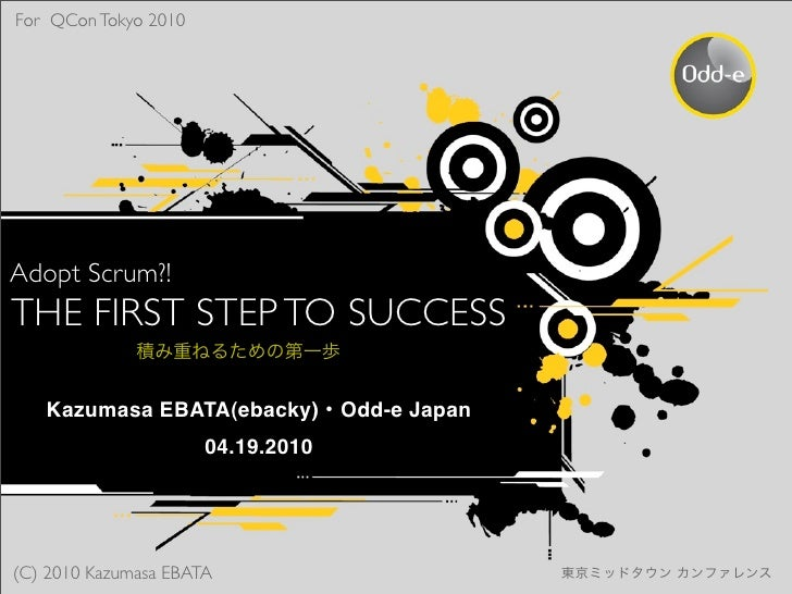 For QCon Tokyo 2010     Adopt Scrum?! THE FIRST STEP TO SUCCESS     Kazumasa EBATA(ebacky) Odd-e Japan                    ...