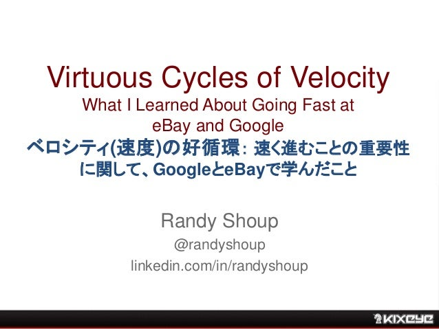 Virtuous Cycles of Velocity What I Learned About Going Fast at eBay and Google ベロシティ(速度)の好循環: 速く進むことの重要性 に関して、GoogleとeBayで...