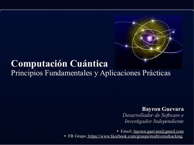 Computación Cuántica Principios Fundamentales y Aplicaciones Prácticas Bayron Guevara Desarrollador de Software e Investig...