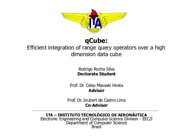 qCube: Efficient integration of range query operators over a high dimension data cube Rodrigo Rocha Silva Doctorate Studen...