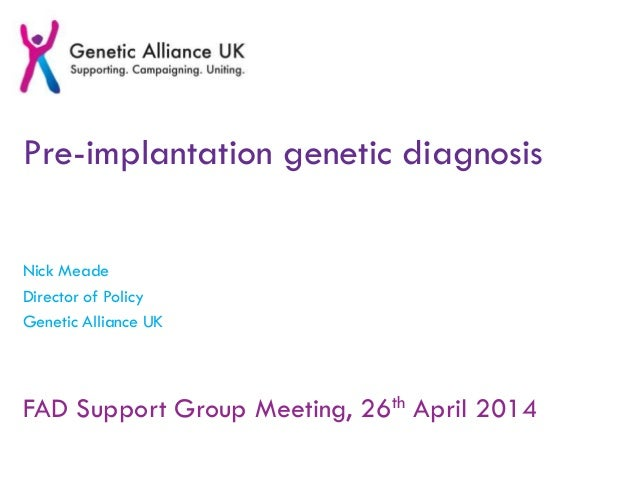 Pre-implantation genetic diagnosis Nick Meade Director of Policy Genetic Alliance UK FAD Support Group Meeting, 26th April...
