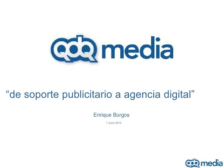 """es""""de soporte publicitario a agencia digital""""                   Enrique Burgos                       7 Junio 2012"""