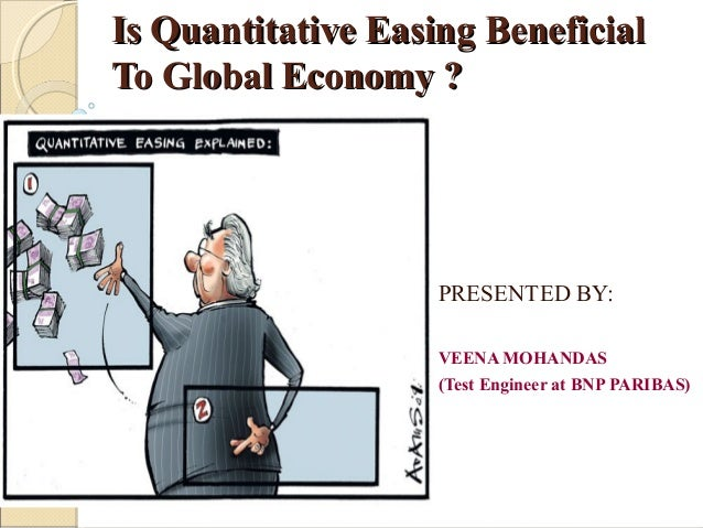 Is Quantitative Easing BeneficialIs Quantitative Easing Beneficial To Global Economy ?To Global Economy ? PRESENTED BY: VE...