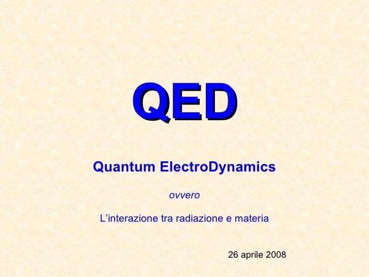 QED Quantum ElectroDynamics ovvero L'interazione tra radiazione e materia 26 aprile 2008