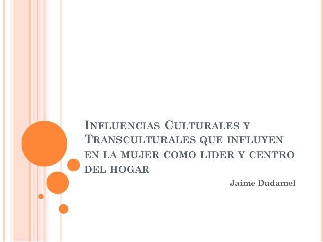 INFLUENCIAS CULTURALES Y TRANSCULTURALES QUE INFLUYEN EN LA MUJER COMO LIDER Y CENTRO DEL HOGAR Jaime Dudamel