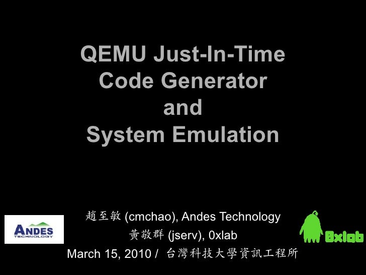 QEMU Just-In-Time   Code Generator        and  System Emulation     趙至敏 (cmchao), Andes Technology        黃敬群 (jserv), 0xl...